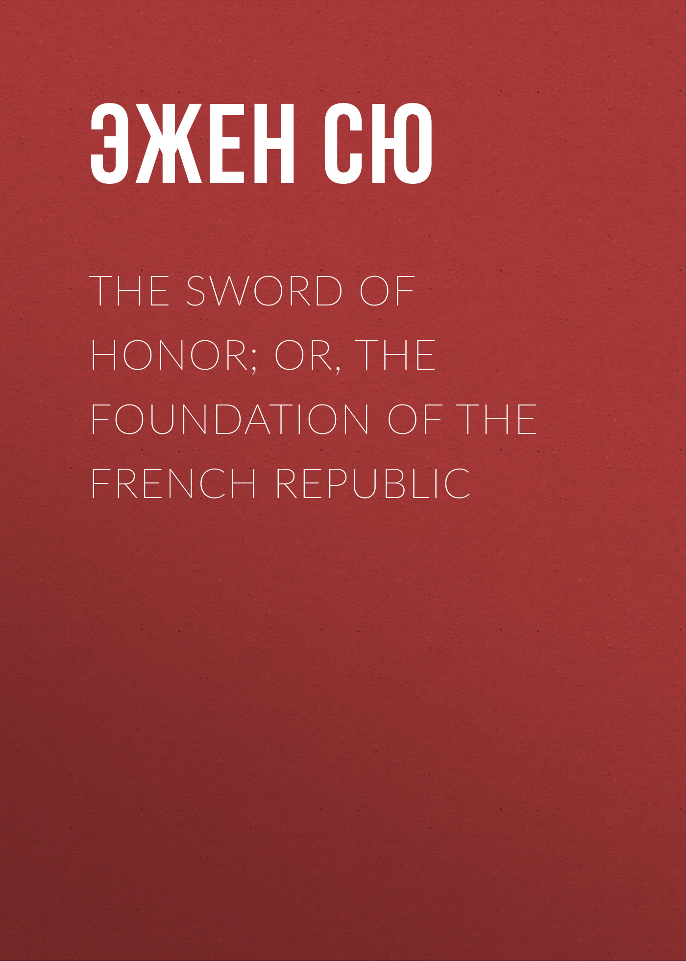 Фото - Эжен Сю The Sword of Honor; or, The Foundation of the French Republic эжен сю the gold sickle or hena the virgin of the isle of sen a tale of druid gaul