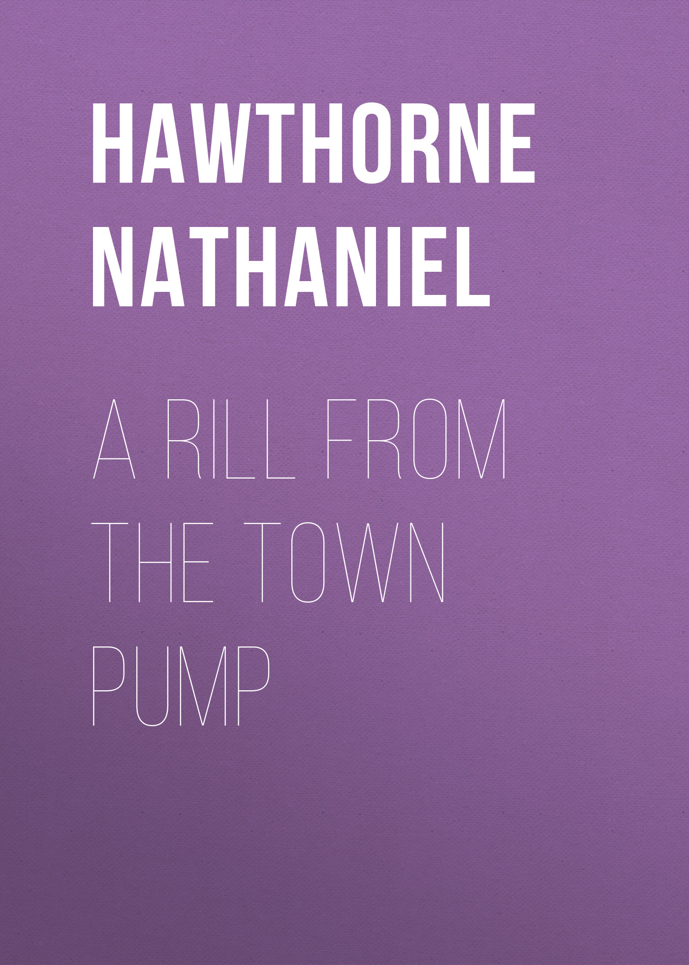 Hawthorne Nathaniel A Rill from the Town Pump