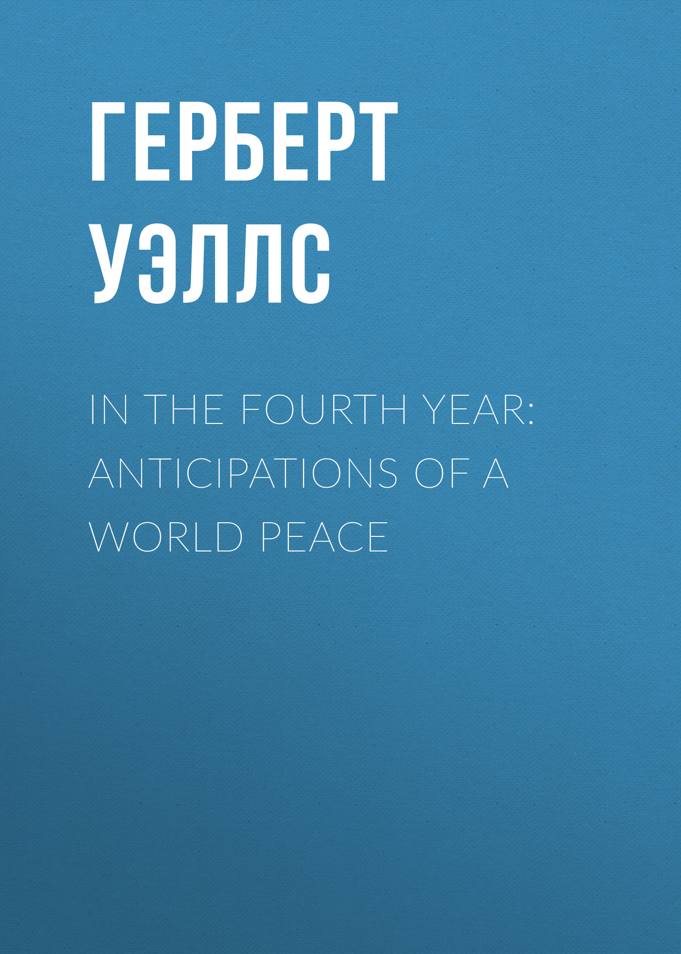 Герберт Джордж Уэллс In the Fourth Year: Anticipations of a World Peace peace in the world