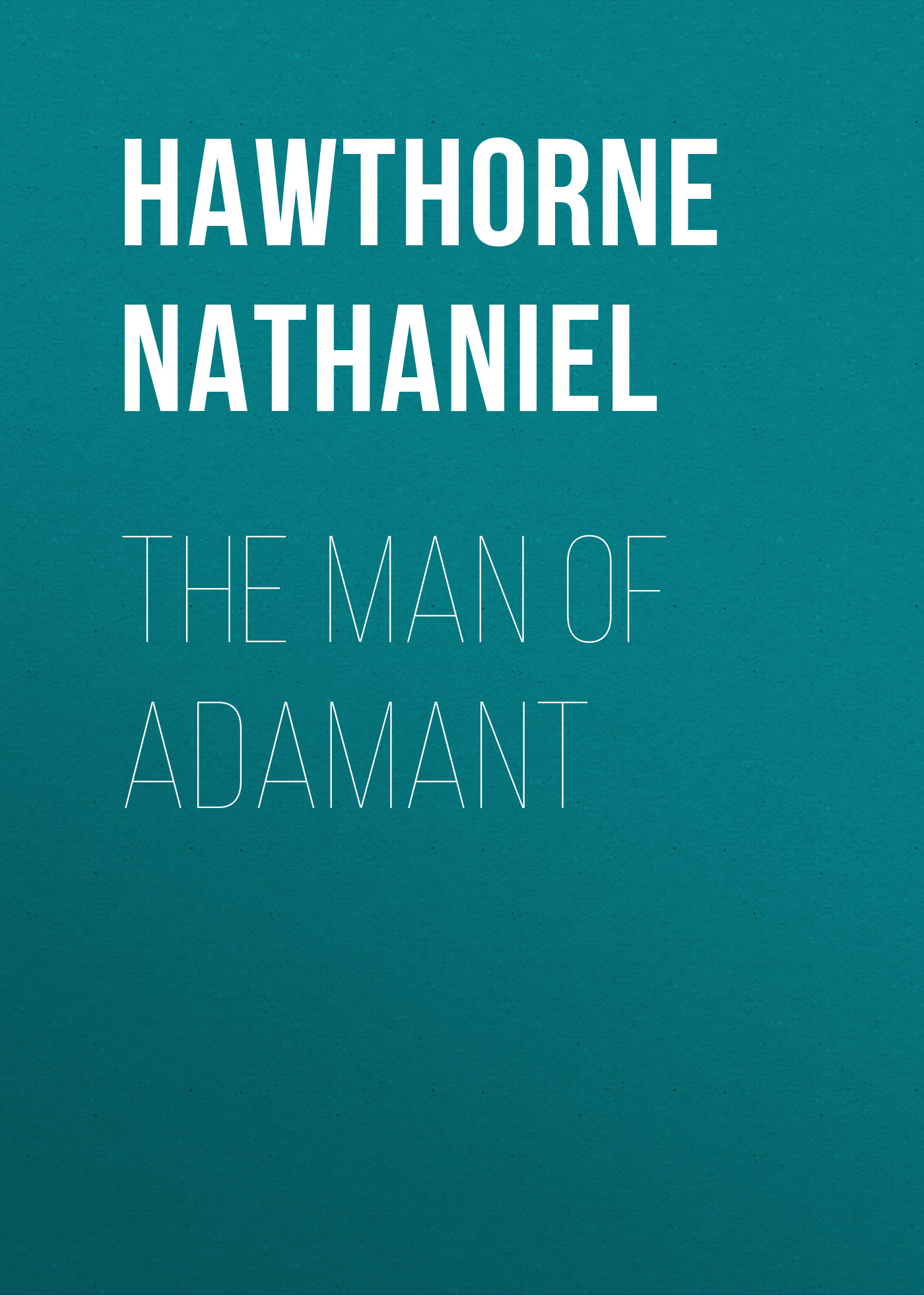 Hawthorne Nathaniel The Man of Adamant hawthorne nathaniel love letters of nathaniel hawthorne volume 1 of 2