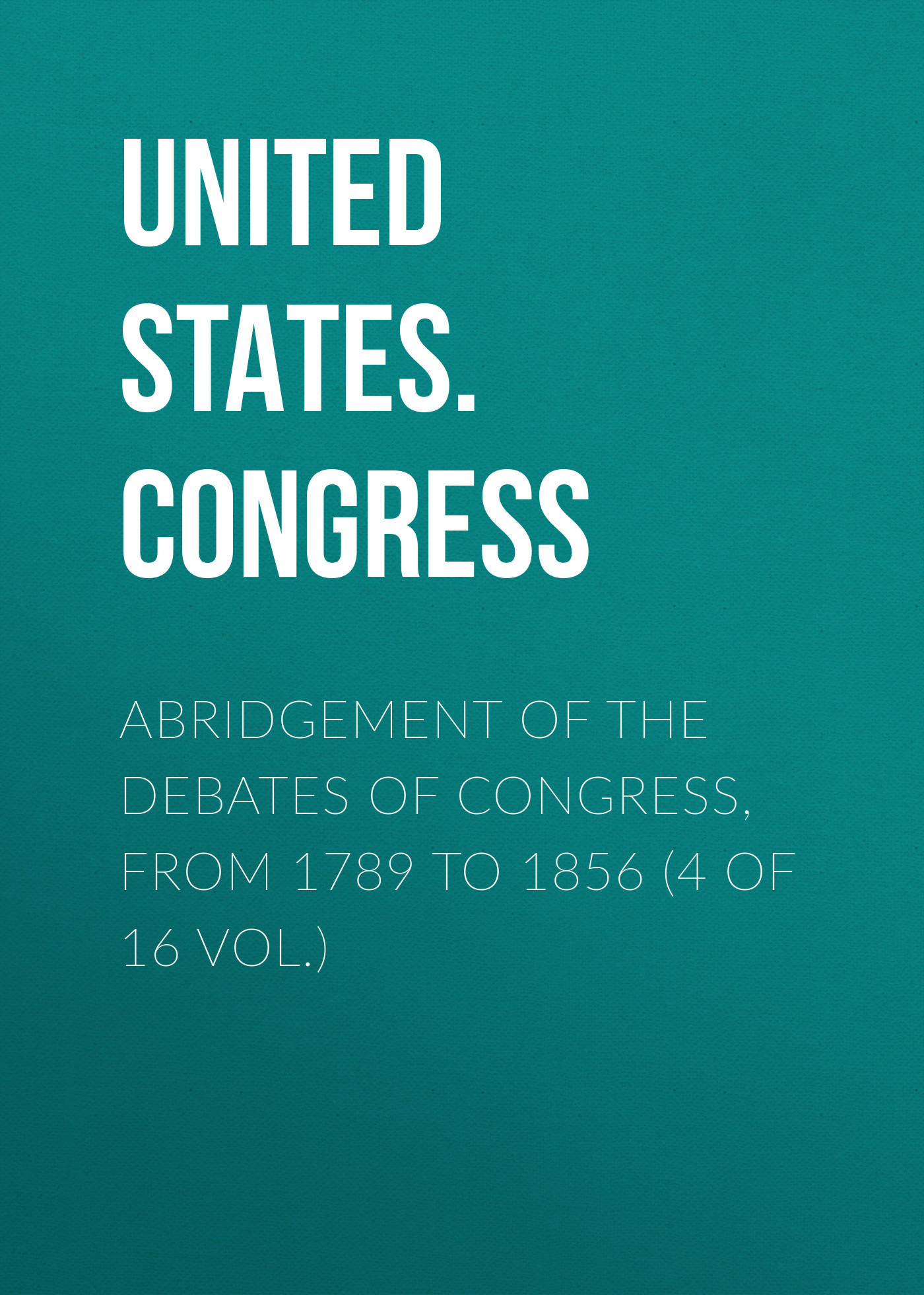 United States. Congress Abridgement of the Debates of Congress, from 1789 to 1856 (4 of 16 vol.) united states congress abridgement of the debates of congress from 1789 to 1856 4 of 16 vol