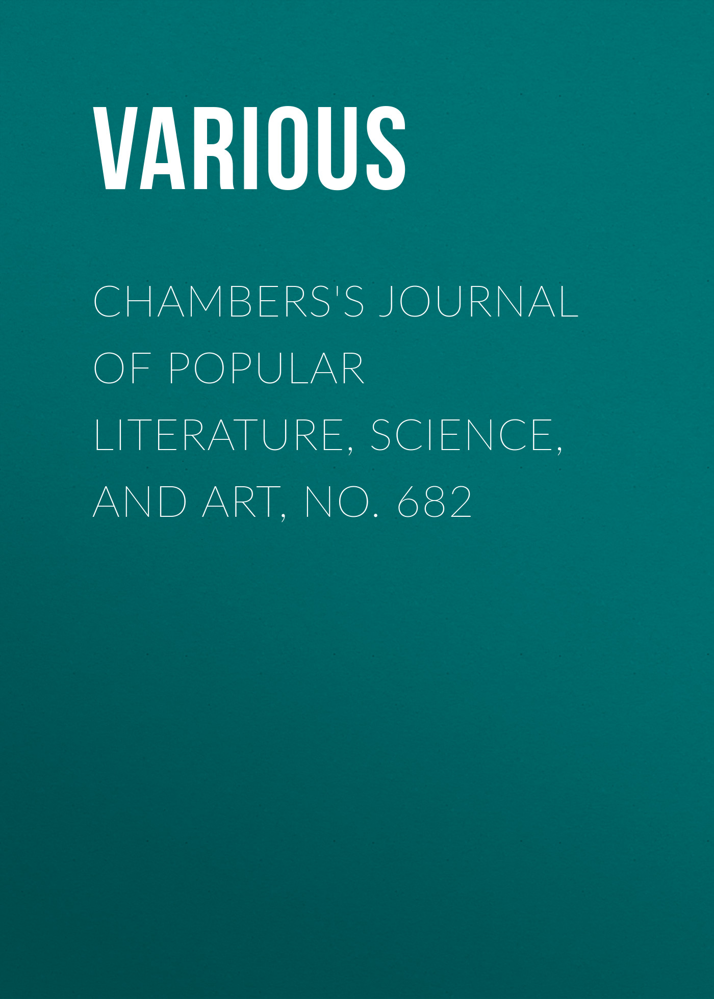 Various Chambers's Journal of Popular Literature, Science, and Art, No. 682 various chambers s journal of popular literature science and art no 699