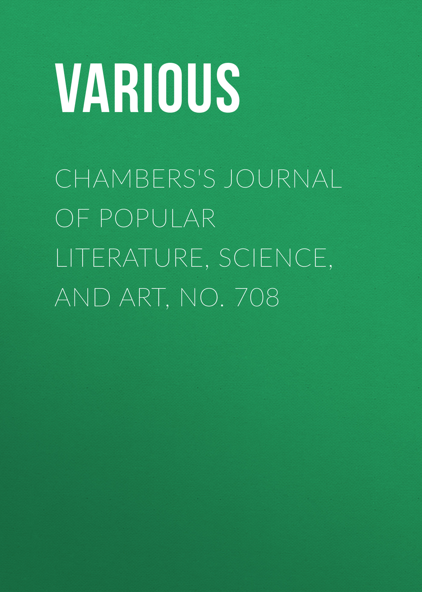 Various Chambers's Journal of Popular Literature, Science, and Art, No. 708 various chambers s journal of popular literature science and art no 699