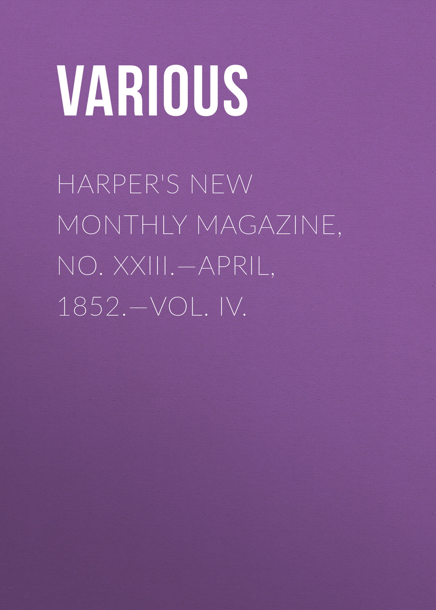 Various Harper's New Monthly Magazine, No. XXIII.—April, 1852.—Vol. IV. various harper s new monthly magazine vol iv no xx january 1852