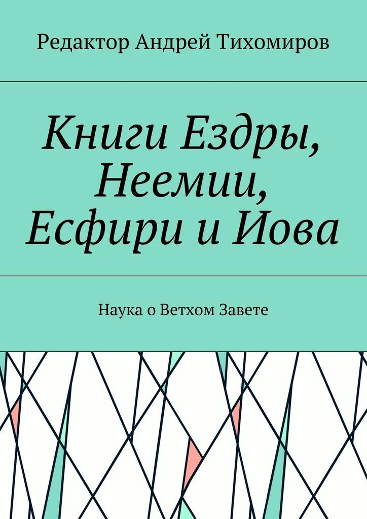 Андрей Тихомиров Книги Ездры, Неемии, Есфири иИова. Наука оВетхом Завете