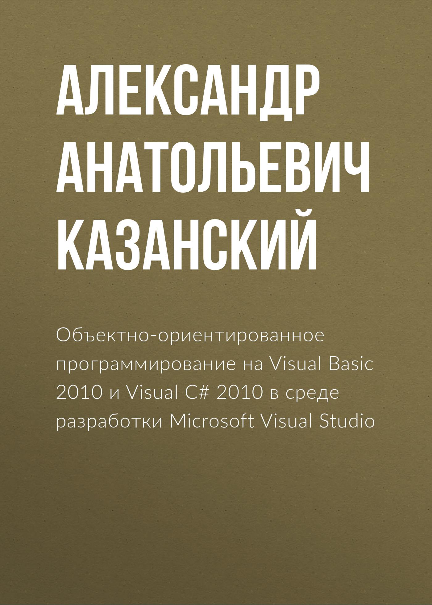 Александр Анатольевич Казанский Объектно-ориентированное программирование на Visual Basic 2010 и Visual C# 2010 в среде разработки Microsoft Visual Studio а а казанский объектно ориентированный анализ и программирование на visual basic 2013 учебник