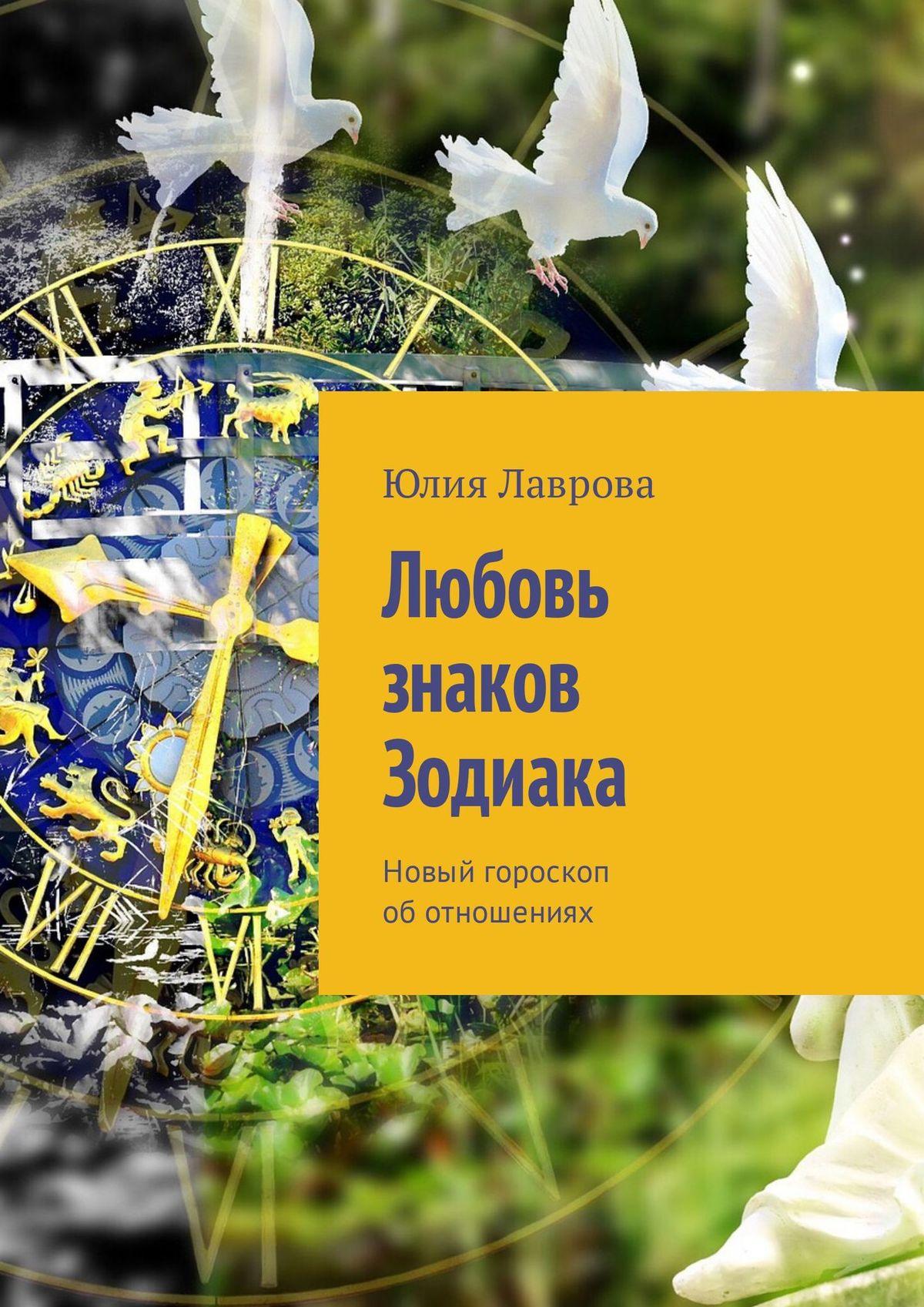 Юлия Лаврова Любовь знаков Зодиака. Новый гороскоп об отношениях любовь и страсть в библии