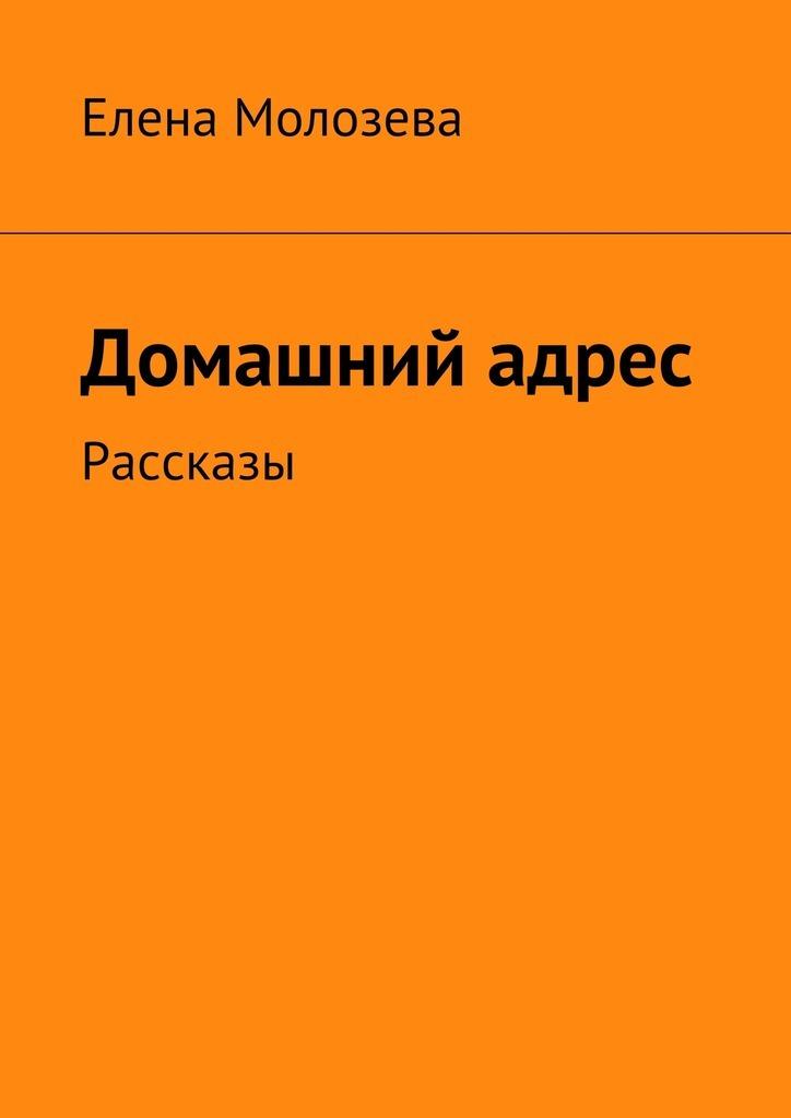 Елена Викторовна Молозева Домашний адрес. Рассказы