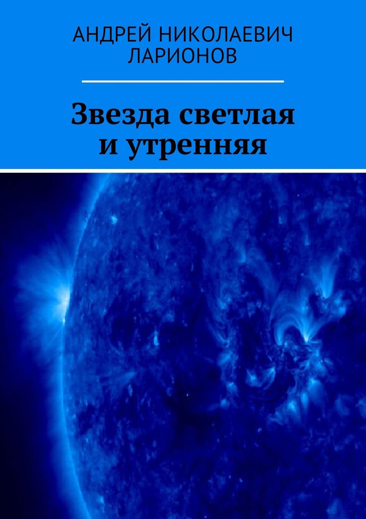 Андрей Николаевич Ларионов Звезда светлая иутренняя андрей николаевич ларионов звезда светлая и утренняя возращение андрая