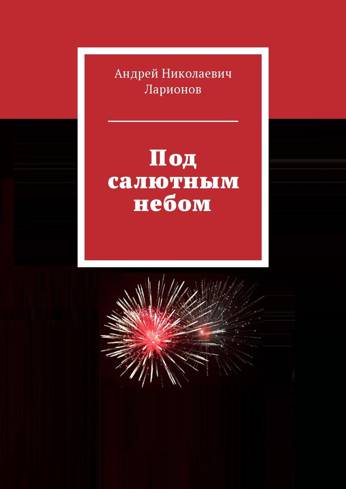 Андрей Николаевич Ларионов Под салютным небом цена и фото