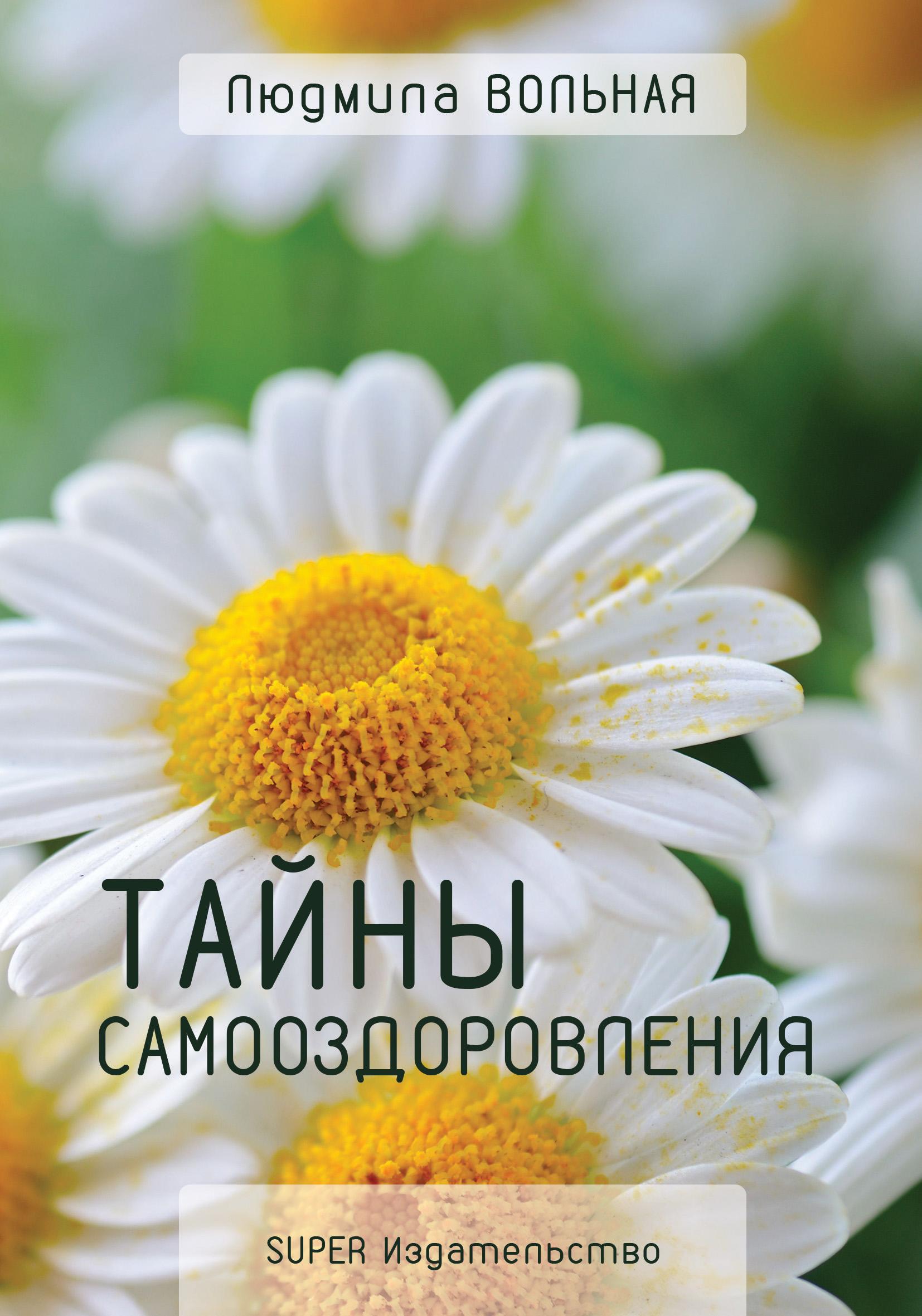 Людмила Вольная Тайны самооздоровления ольга бутакова все тайны воды для идеального здоровья
