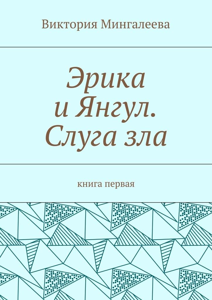 Виктория Мингалеева Эрика иЯнгул. Слугазла. Книга первая