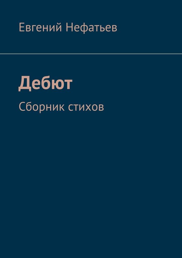 Евгений Нефатьев Дебют. Сборник стихов евгений меркулов белый кречет сборник стихов