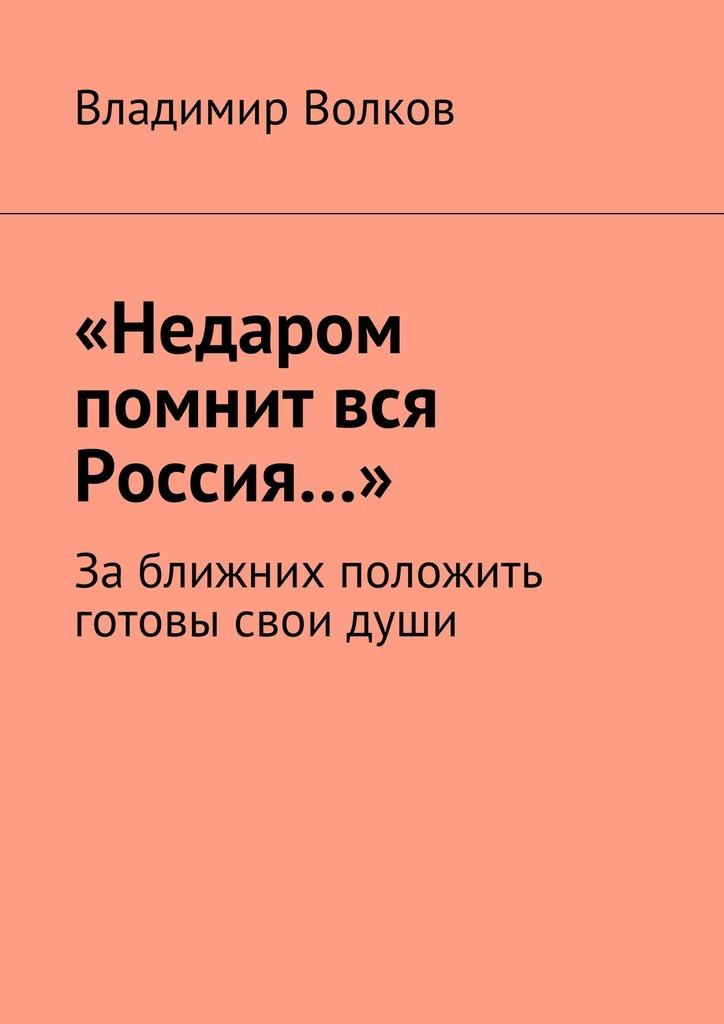 Владимир Волков «Недаром помнит вся Россия…». Заближних положить готовы свои души