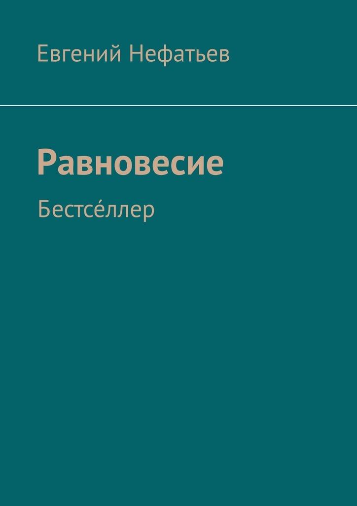 Евгений Владимирович Нефатьев Равновесие. Бестсе́ллер евгений владимирович нефатьев равновесие бестсе́ллер