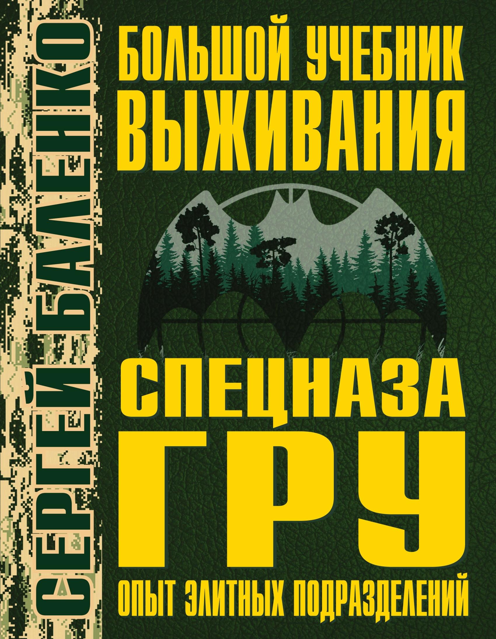 Сергей Баленко Большой учебник выживания спецназа ГРУ. Опыт элитных подразделений книги эксмо учебник выживания снайпера стреляй редко но метко