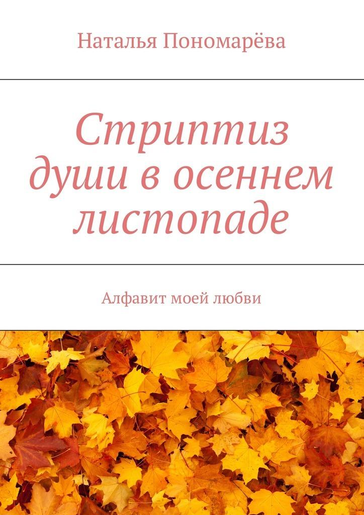 Наталья Николаевна Пономарёва Стриптиз души восеннем листопаде. Алфавит моей любви