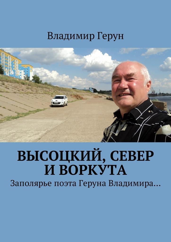 Владимир Герун Высоцкий, Север иВоркута. Заполярье поэта Геруна Владимира… цена и фото