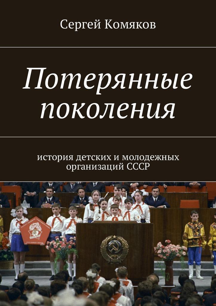 Сергей Комяков Потерянные поколения. История детских имолодежных организацийСССР