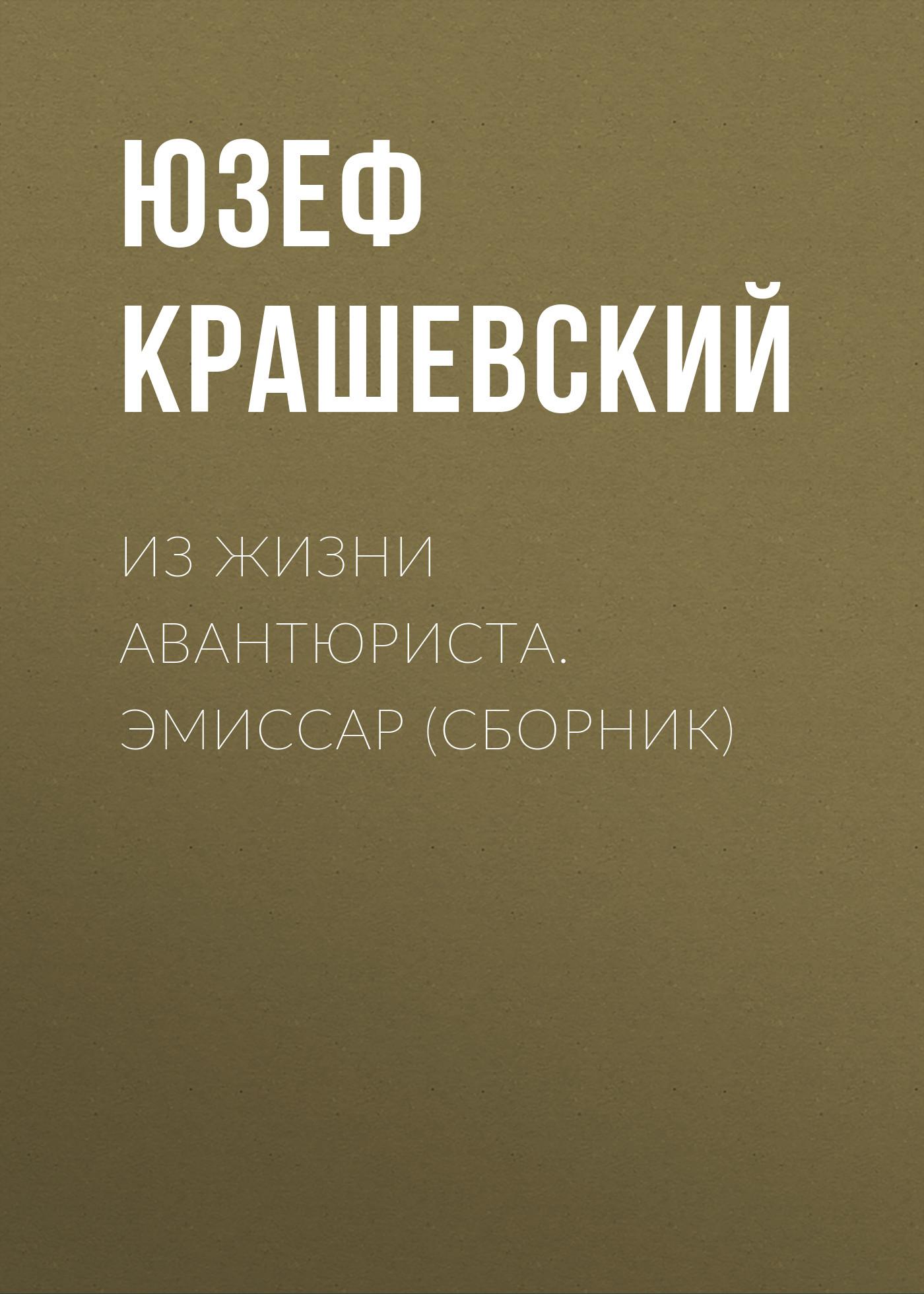 Юзеф Игнаций Крашевский Из жизни авантюриста. Эмиссар (сборник) крашевский юзеф игнаций безымянная