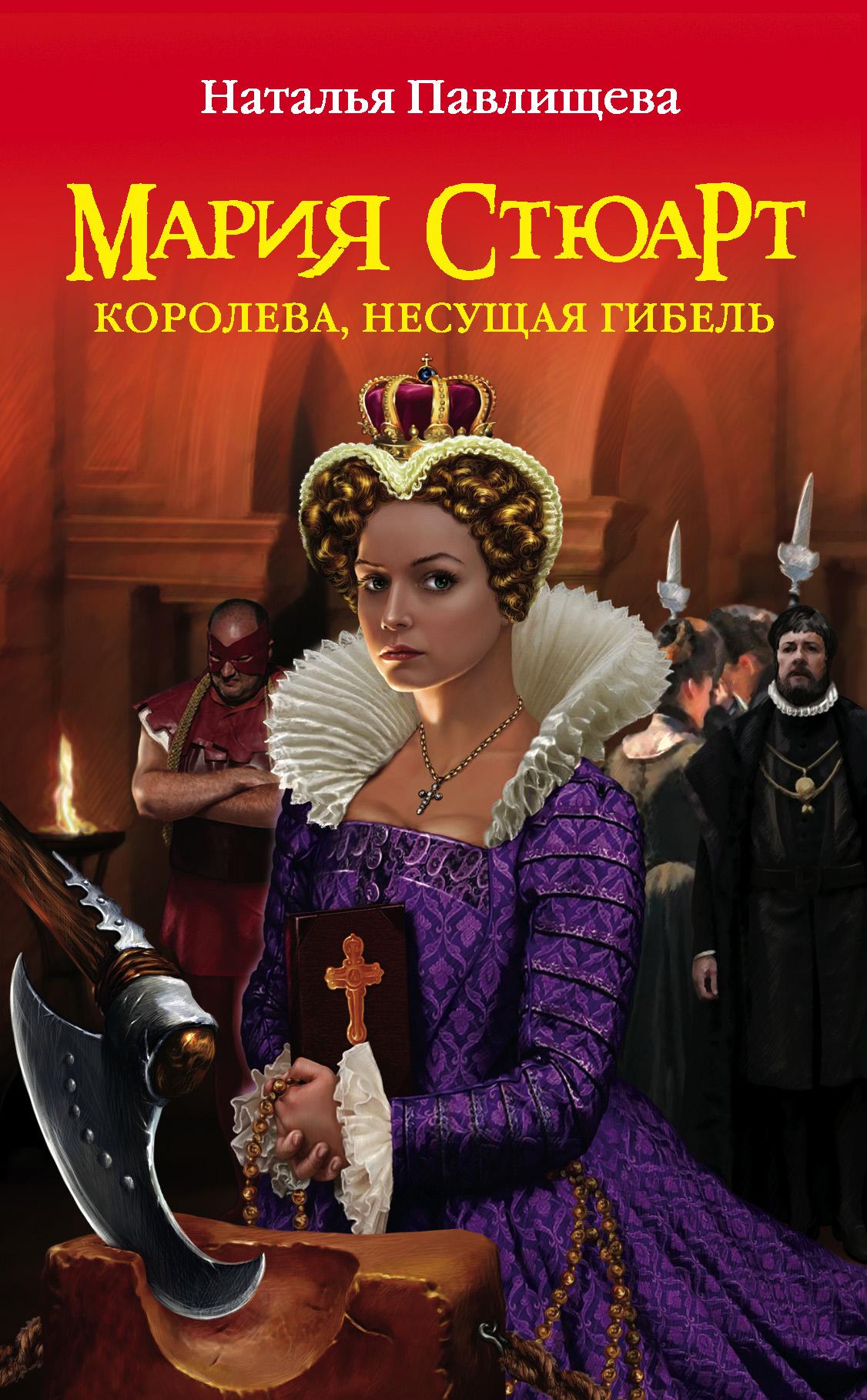 Мария Стюарт. Королева, несущая гибель ( Наталья Павлищева  )