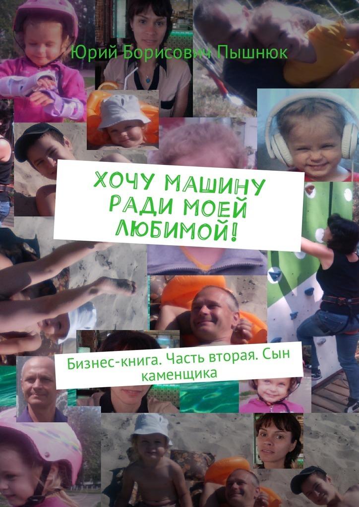 Юрий Борисоич Пышнюк Хочу ради моей любимой! Бизнес-книга. Часть торая. Сын каменщика