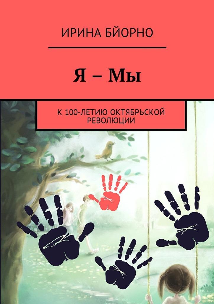Ирина Бйорно Я – Мы. К100-летию Октябрьской революции ирина бйорно дорога к счастью