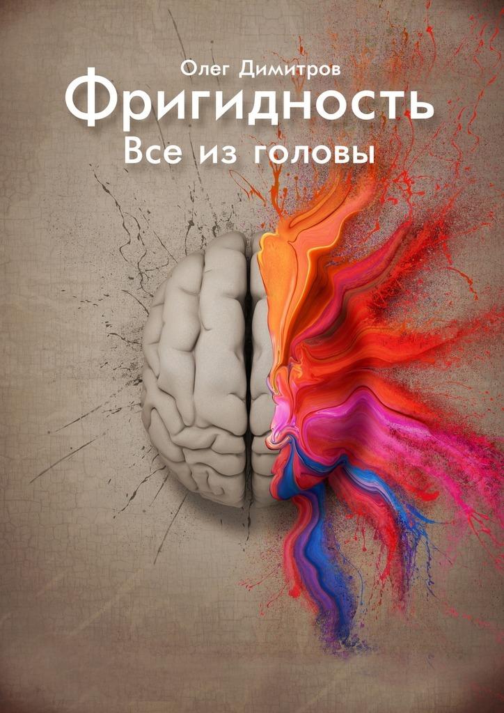 Олег Димитров Фригидность. Все изголовы олег димитров 100 секретов мозга