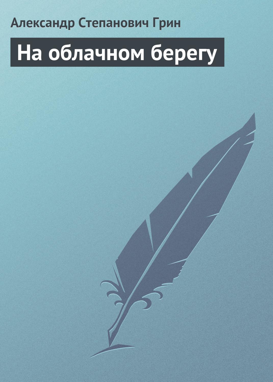 Александр Грин На облачном берегу александр снегирёв как бы огонь