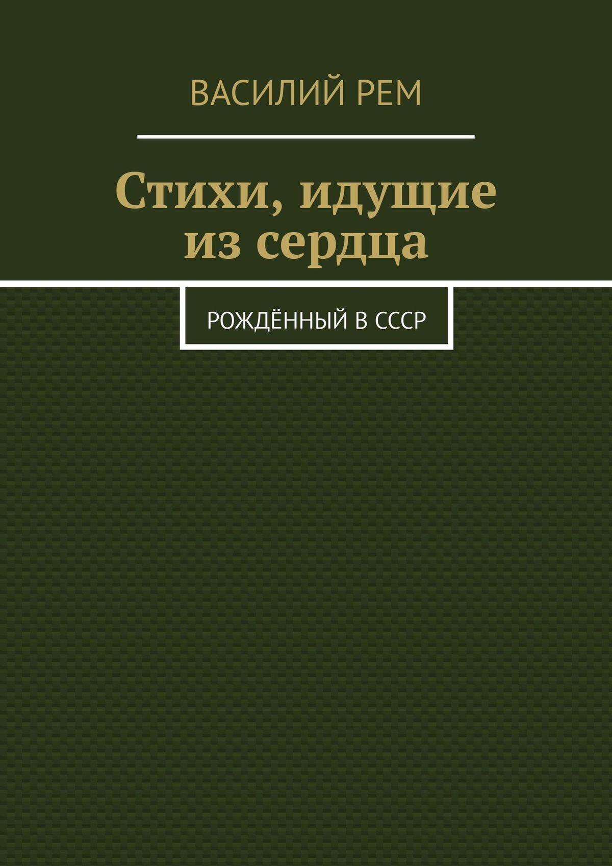 Василий Рем Стихи, идущие изсердца. Рождённый вСССР василий рем стихи длявсех рожденный вссср