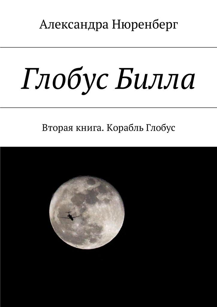Александра Нюренберг Глобус Билла. Вторая книга. Корабль Глобус баст