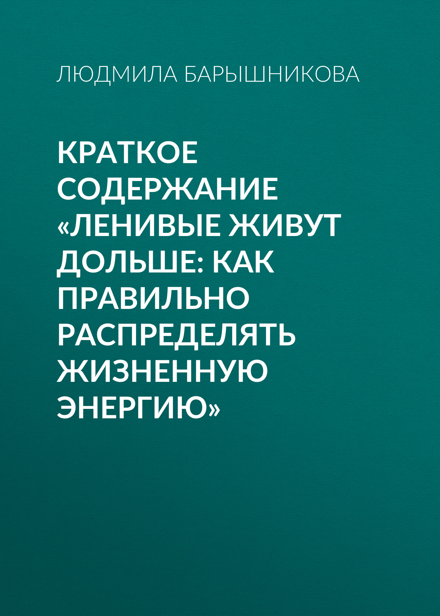 Людмила Барышникова Краткое содержание «Ленивые живут дольше: Как правильно распределять жизненную энергию» дональд клифтон том рат 0 сила оптимизма почему позитивные люди живут дольше