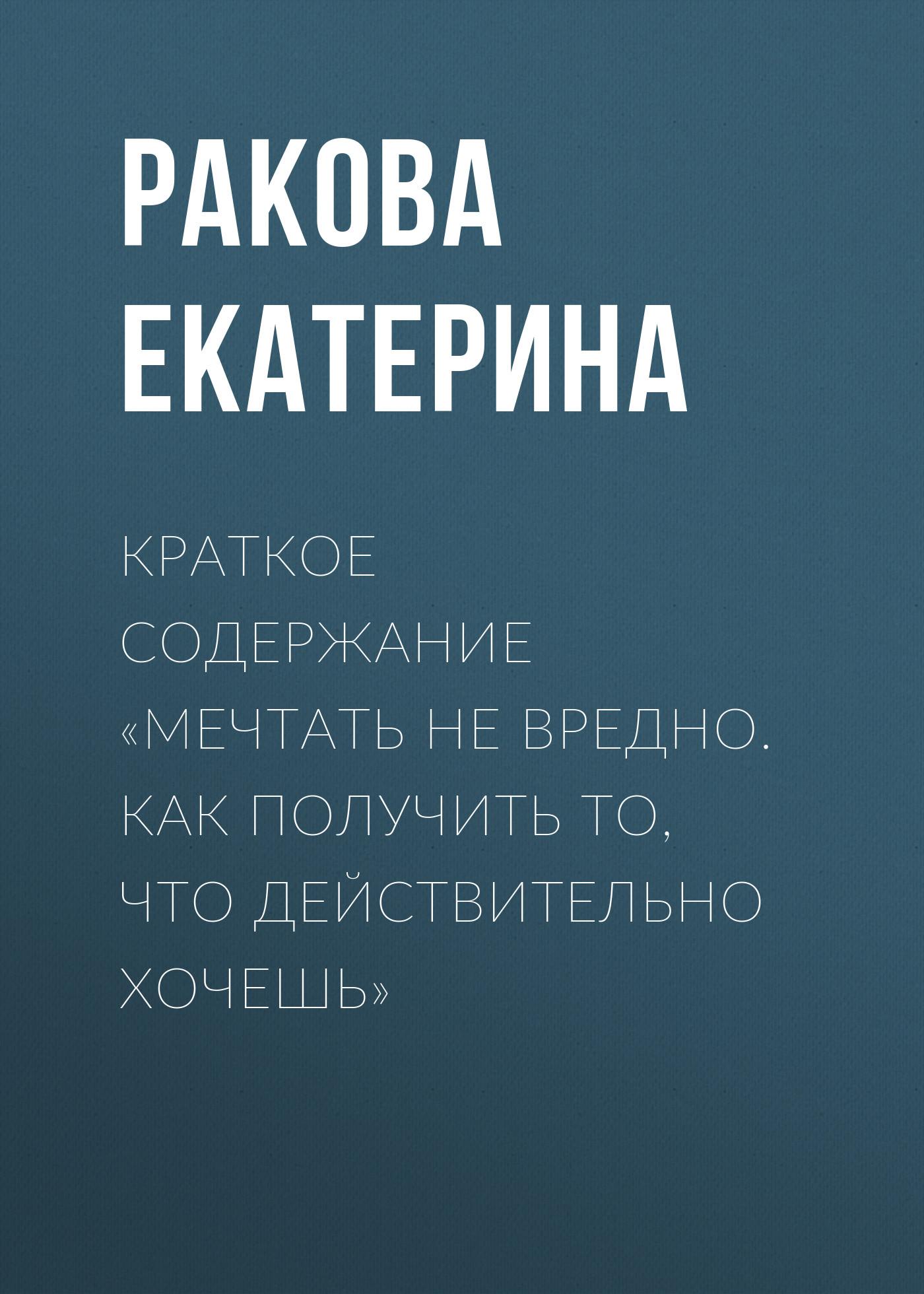Ракова Екатерина Краткое содержание «Мечтать не вредно. Как получить то, что действительно хочешь»