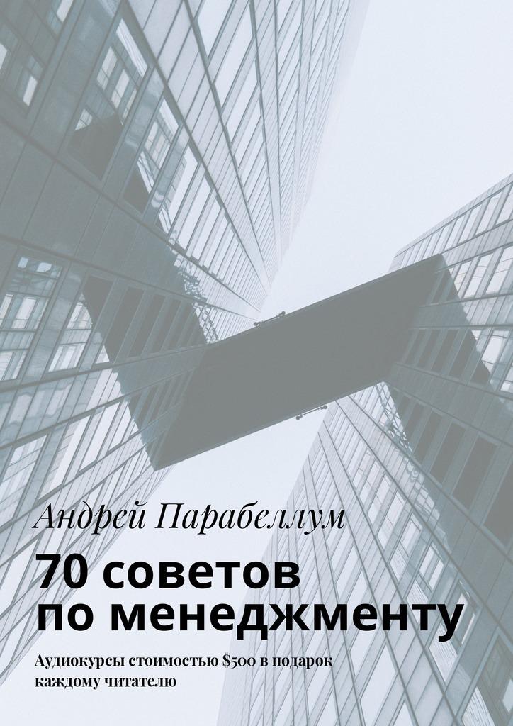 Андрей Парабеллум 70советов поменеджменту. Аудиокурсы стоимостью$500 вподарок каждому читателю