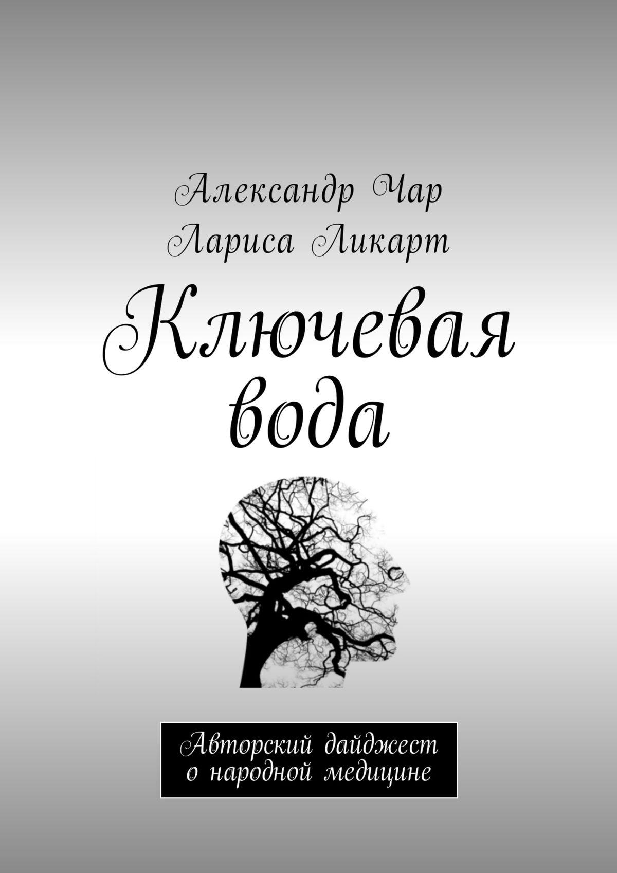Александр Чар Ключевая вода. Авторский дайджест о народной медицине цветы бузины в народной медицине