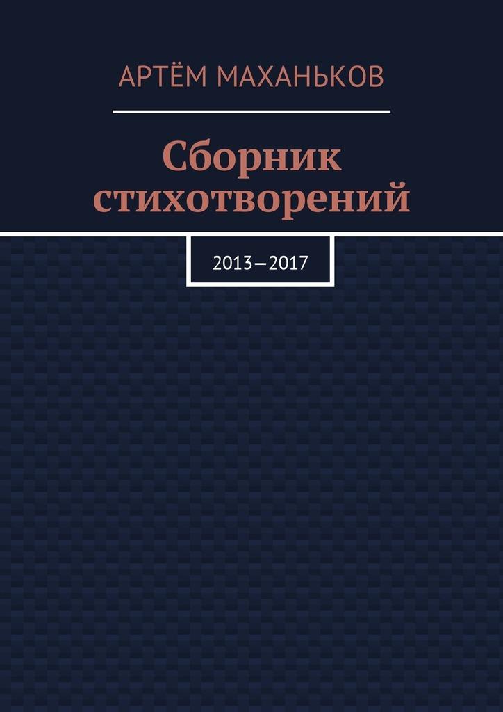 Артём Дмитриевич Маханьков Сборник стихотворений. 2013—2017