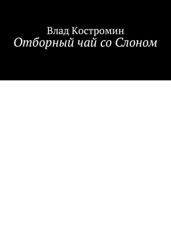 цена Влад Костромин Отборный чай соСлоном онлайн в 2017 году