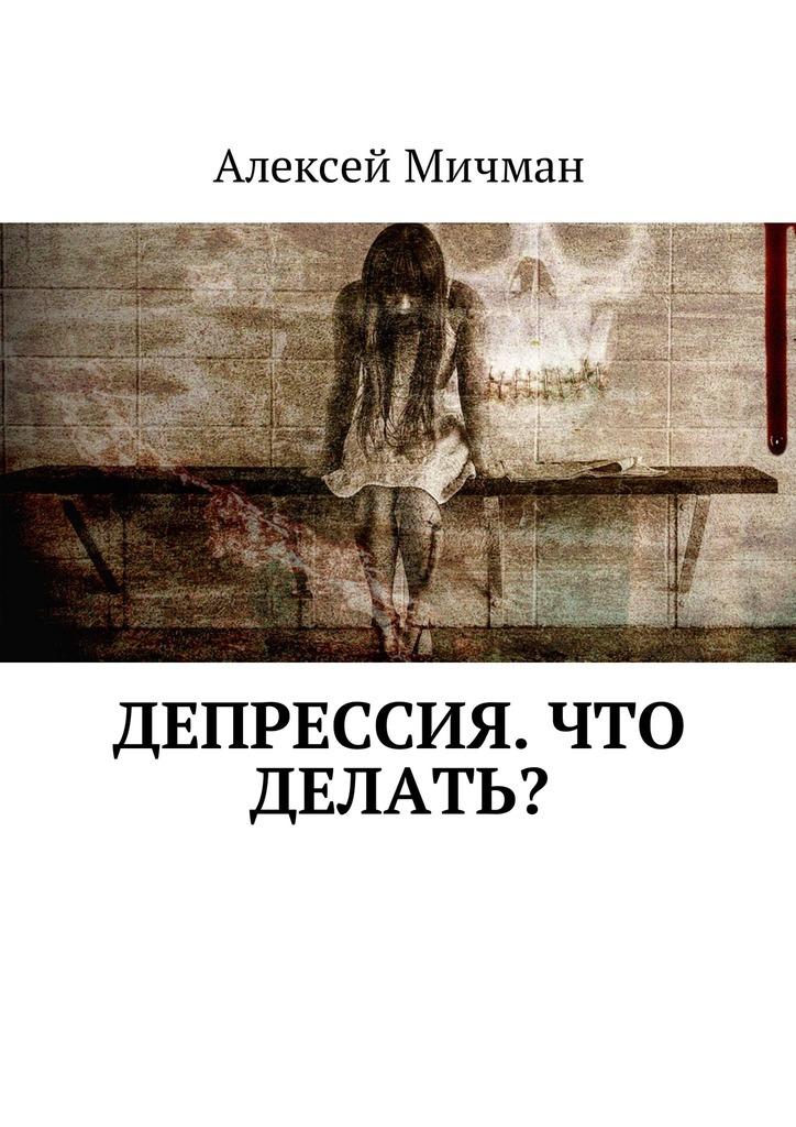 Алексей Мичман Депрессия. Что делать? кириллов алексей что скрывают женщины