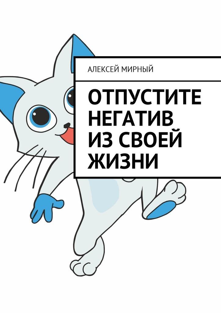 Алексей Мирный Отпустите негатив изсвоей жизни алексей мирный позитивная трансформация