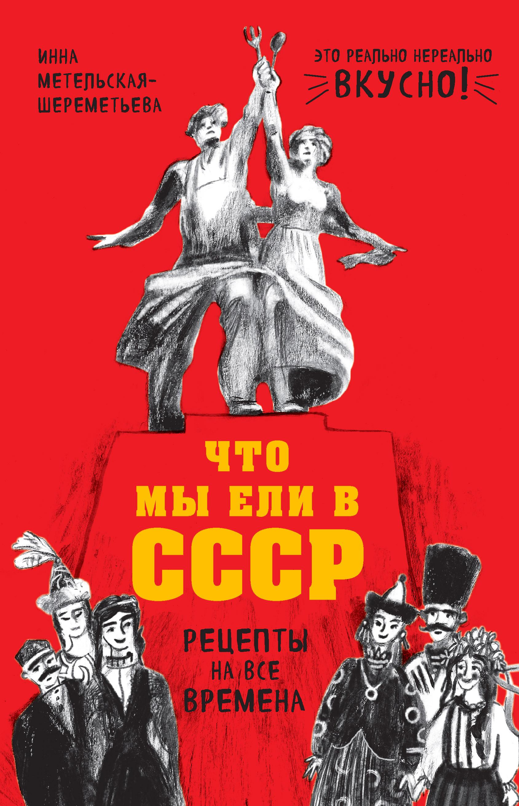 Инна Метельская-Шереметьева Что мы ели в СССР. Рецепты на все времена