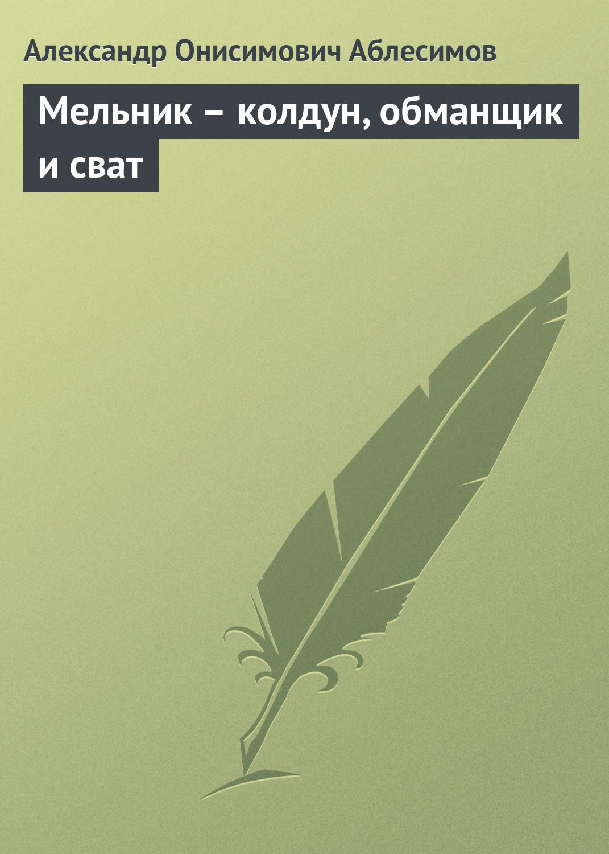 Александр Онисимович Аблесимов Мельник – колдун, обманщик и сват филимон а яков брюс