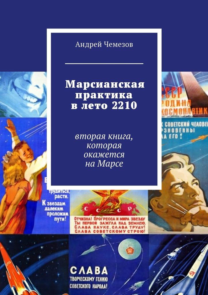 Андрей Чемезов Марсианская практика влето 2210. Вторая книга, которая окажется наМарсе андрей чемезов новый марс