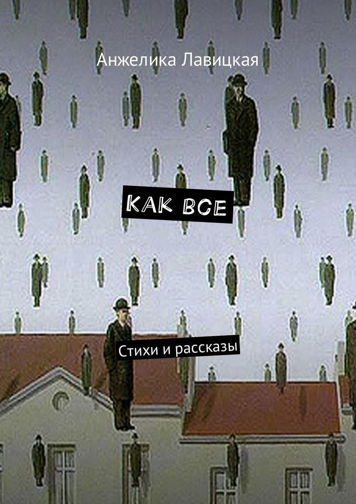 Анжелика Лавицкая Как все. Стихи ирассказы