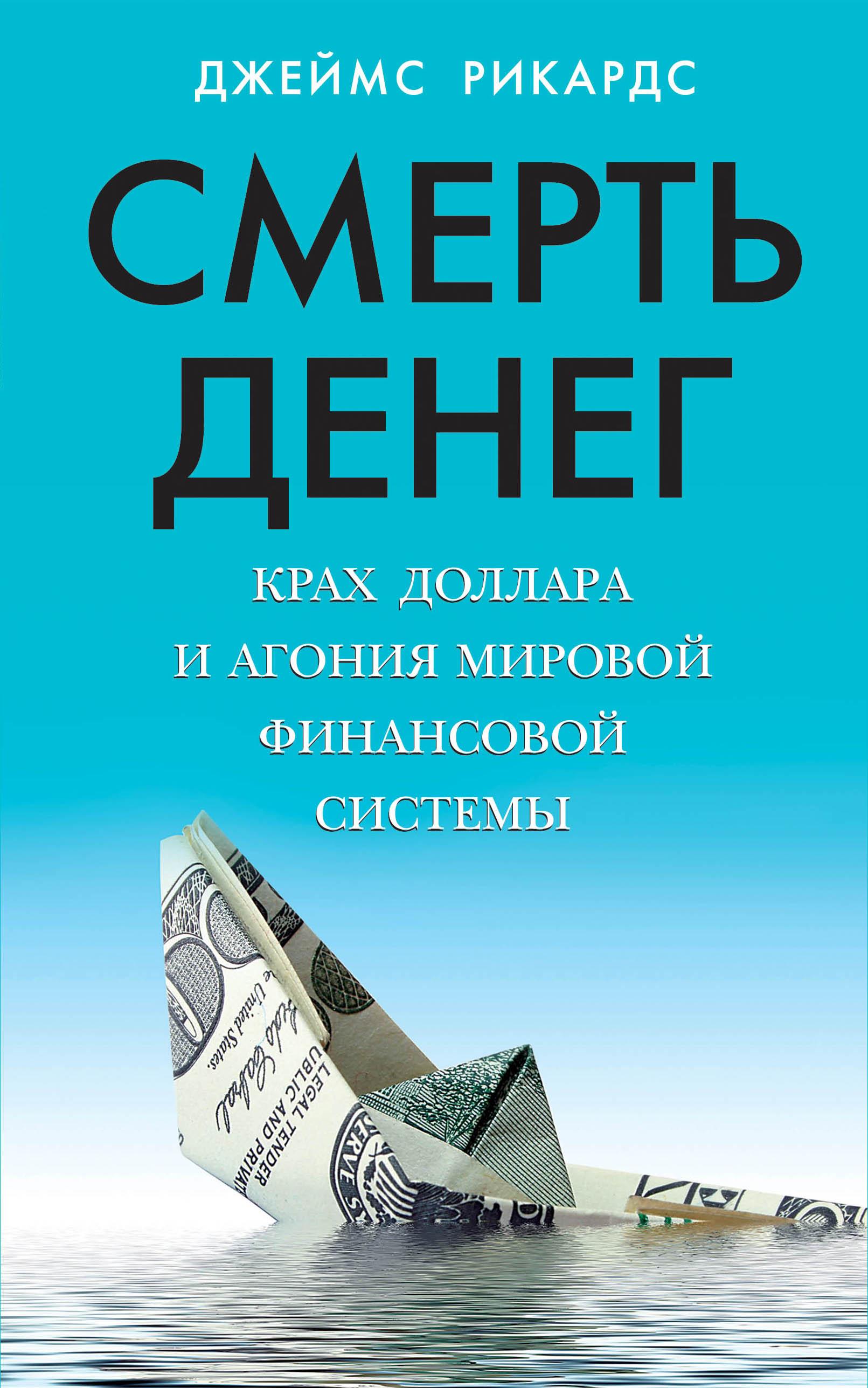 Джеймс Рикардс Смерть денег. Крах доллара и агония мировой финансовой системы