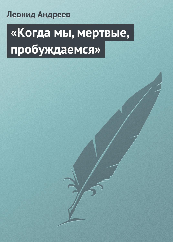 «Когда мы, мертвые, пробуждаемся»