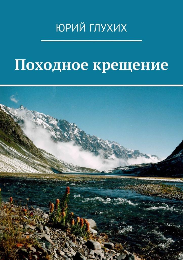 Юрий Глухих Походное крещение первое путешествие