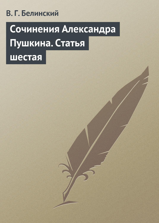 Виссарион Григорьевич Белинский Сочинения Александра Пушкина. Статья шестая