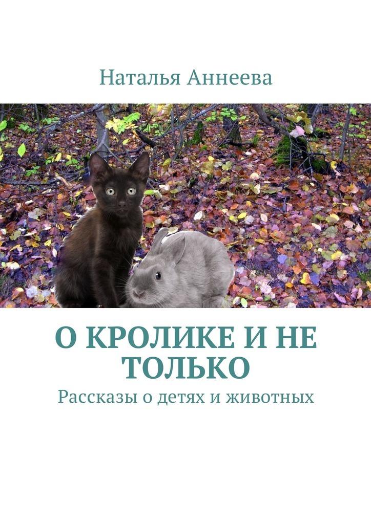 цена на Наталья Аннеева О кролике и не только. Рассказы одетях иживотных