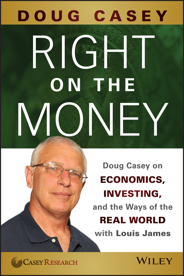 Doug Casey Right on the Money. Doug Casey on Economics, Investing, and the Ways of the Real World with Louis James liberty presidential 25buw br