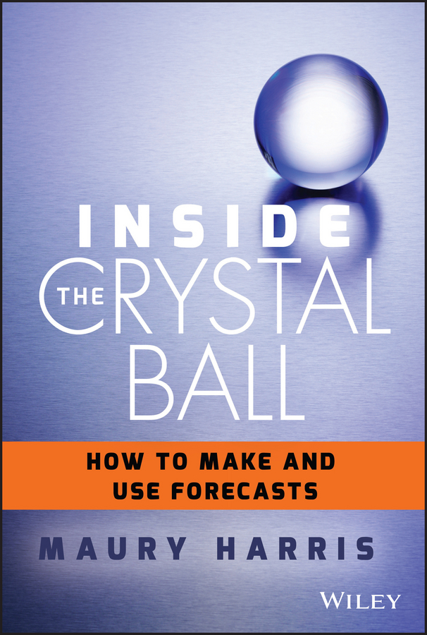 Maury Harris Inside the Crystal Ball. How to Make and Use Forecasts